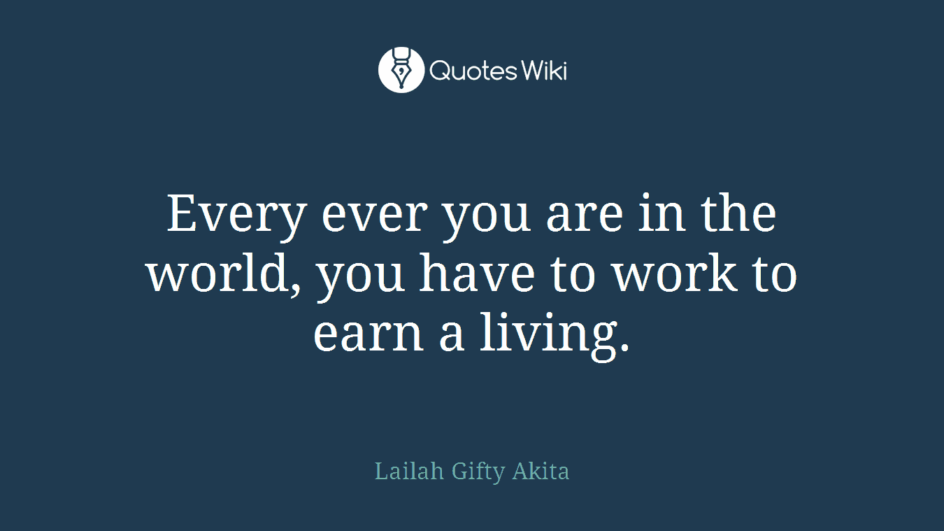 Every ever you are in the world, you have to work to earn a living.