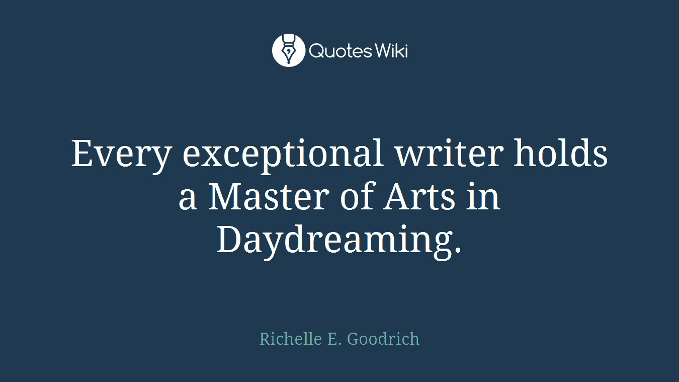 Every exceptional writer holds a Master of Arts in Daydreaming.