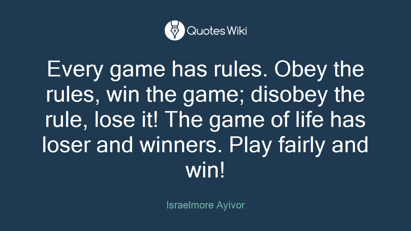 Every game has rules. Obey the rules, win the game; disobey the rule, lose it! The game of life has loser and winners. Play fairly and win!