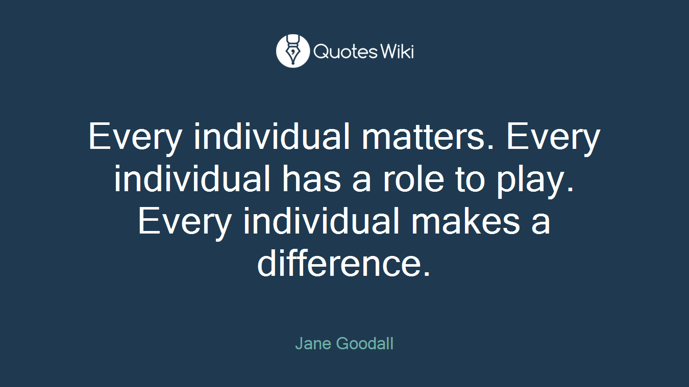 Every individual matters. Every individual has a role to play. Every individual makes a difference.