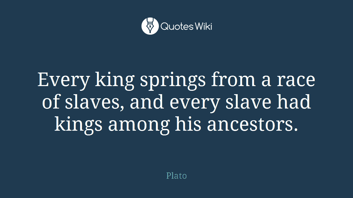 Every king springs from a race of slaves, and every slave had kings among his ancestors.