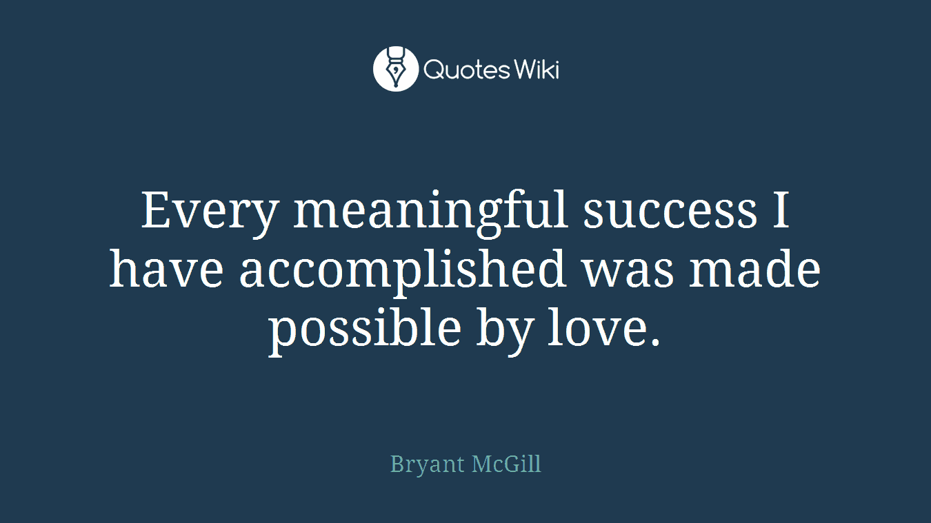 Every meaningful success I have accomplished was made possible by love.