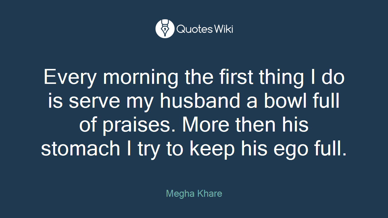 Every morning the first thing I do is serve my husband a bowl full of praises. More then his stomach I try to keep his ego full.