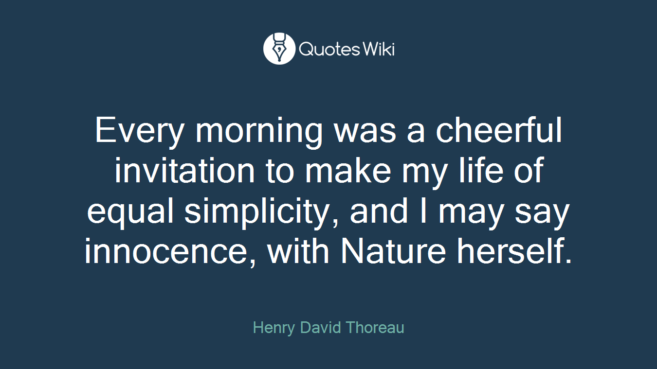 Every morning was a cheerful invitation to make my life of equal simplicity, and I may say innocence, with Nature herself.