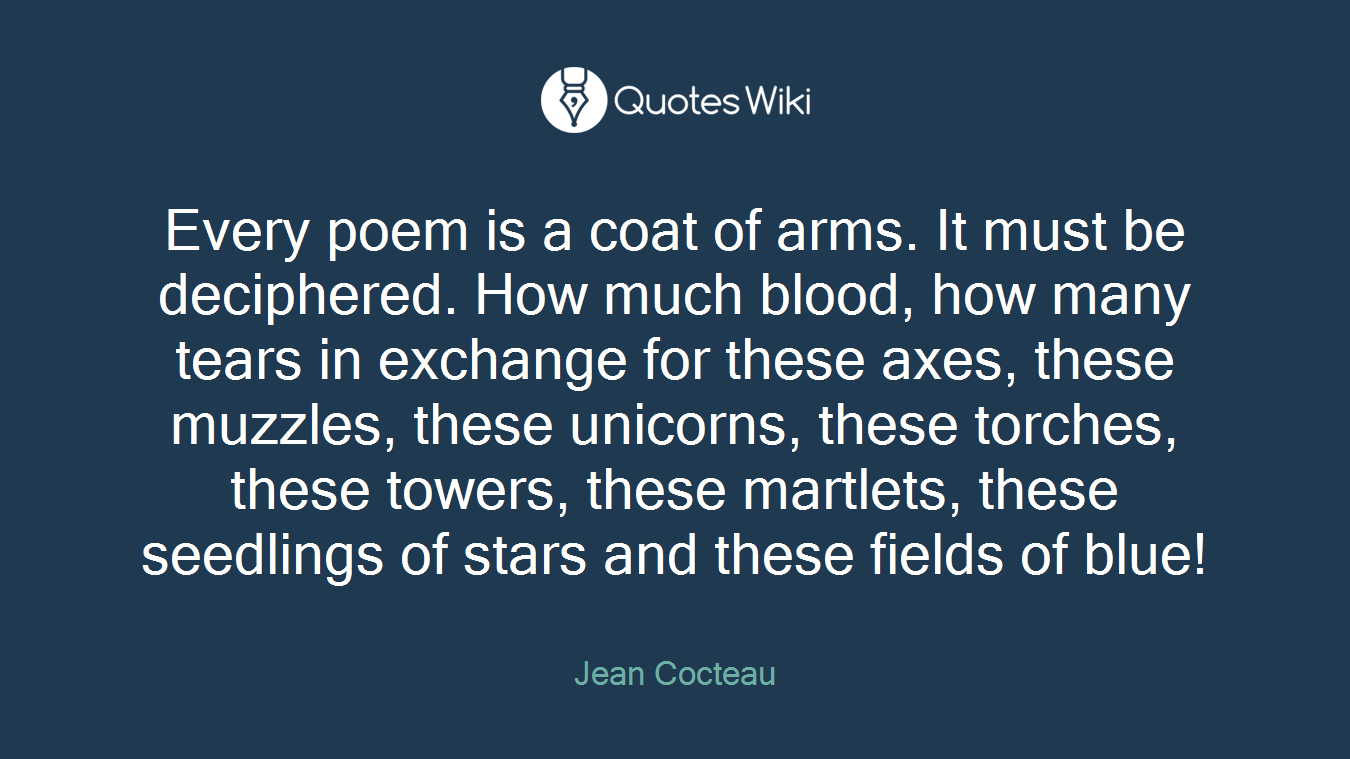 Every poem is a coat of arms. It must be deciphered. How much blood, how many tears in exchange for these axes, these muzzles, these unicorns, these torches, these towers, these martlets, these seedlings of stars and these fields of blue!