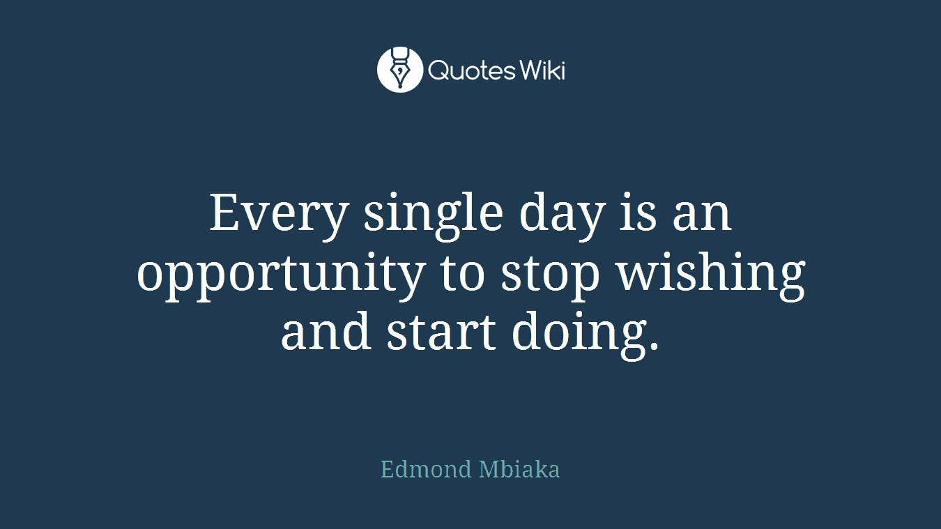 Every single day is an opportunity to stop wishing and start doing.