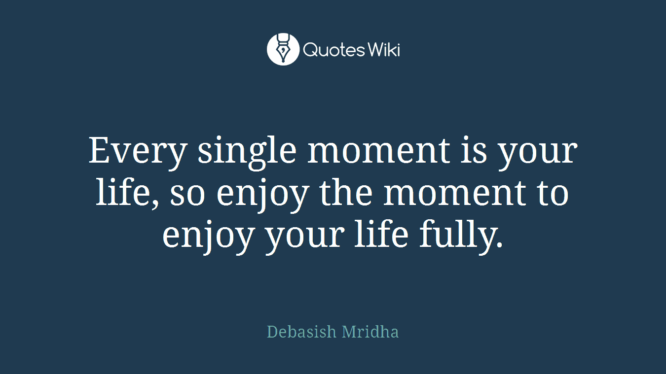 Every Single Moment Is Your Life So Enjoy The