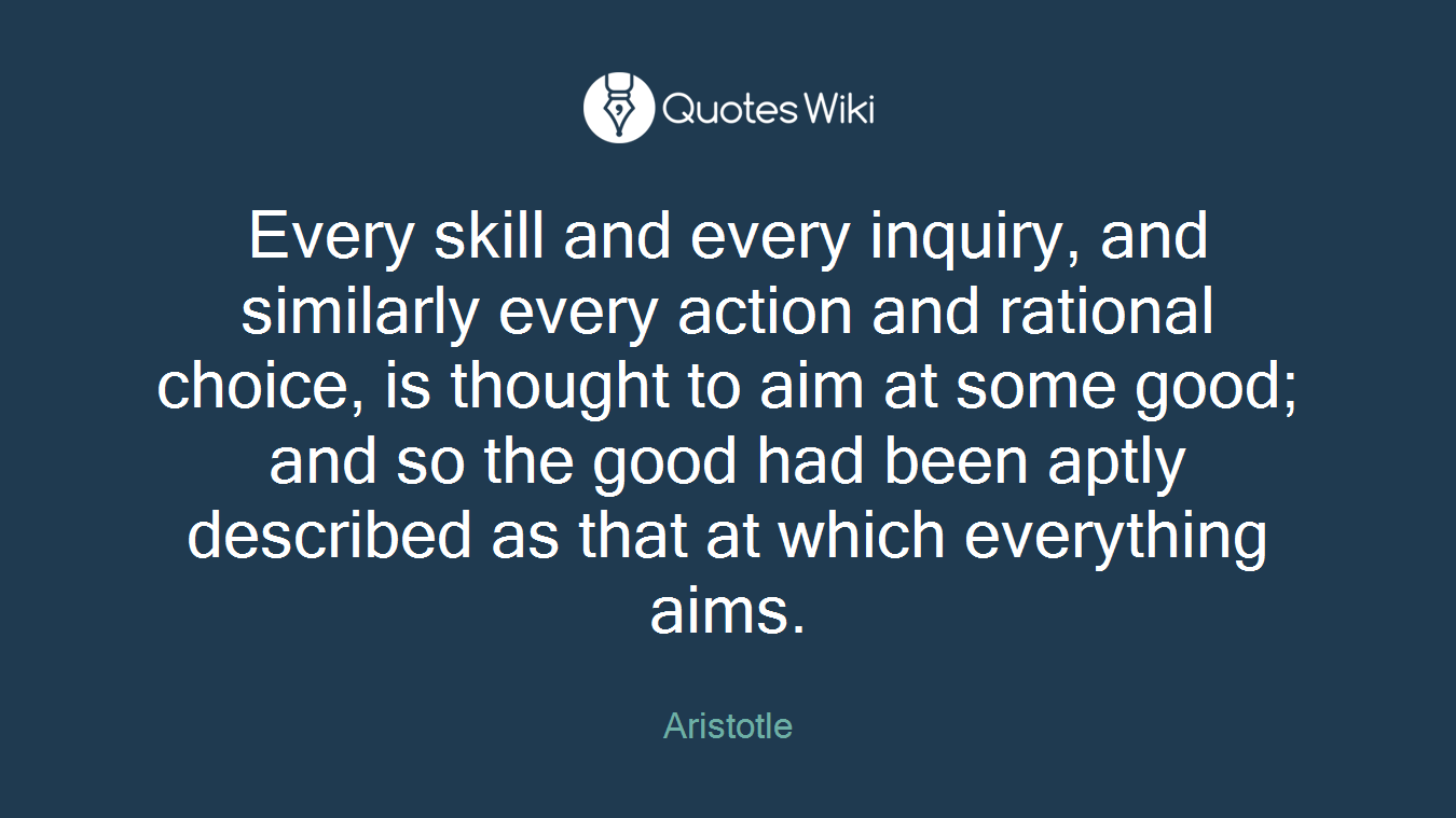 Every skill and every inquiry, and similarly every action and rational choice, is thought to aim at some good; and so the good had been aptly described as that at which everything aims.