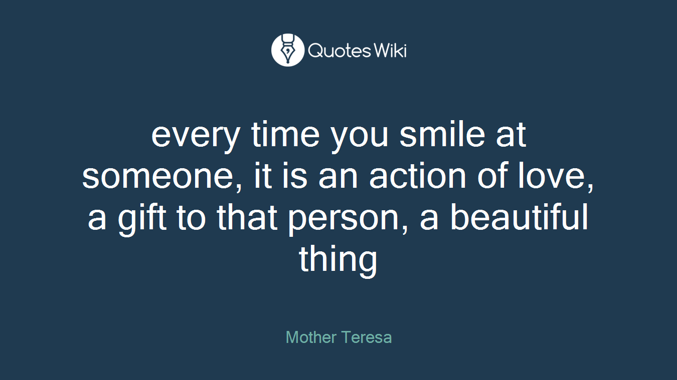 every time you smile at someone, it is an action of love, a gift to that person, a beautiful thing