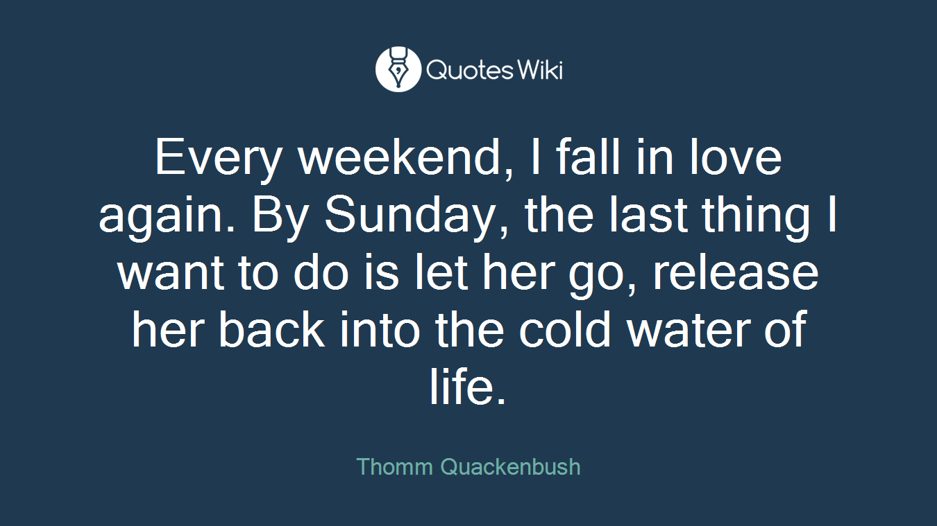 Every weekend, I fall in love again. By Sunday, the last thing I want to do is let her go, release her back into the cold water of life.