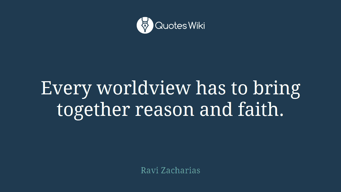 Every worldview has to bring together reason and faith.