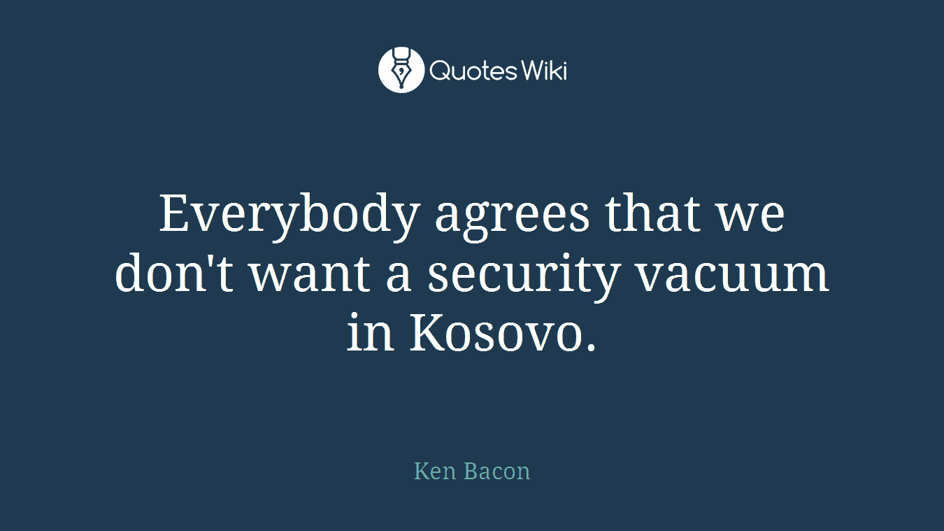 Everybody agrees that we don't want a security vacuum in Kosovo.