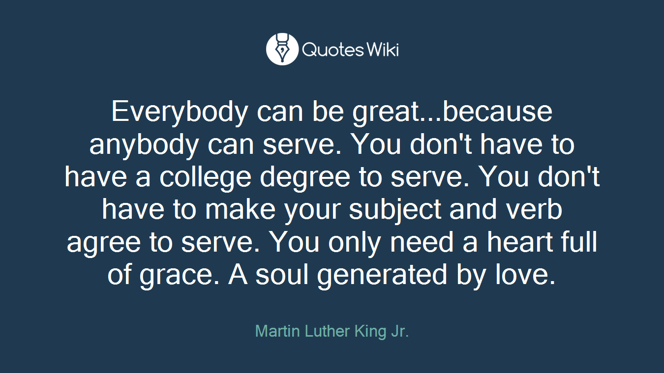Everybody can be great...because anybody can serve. You don't have to have a college degree to serve. You don't have to make your subject and verb agree to serve. You only need a heart full of grace. A soul generated by love.