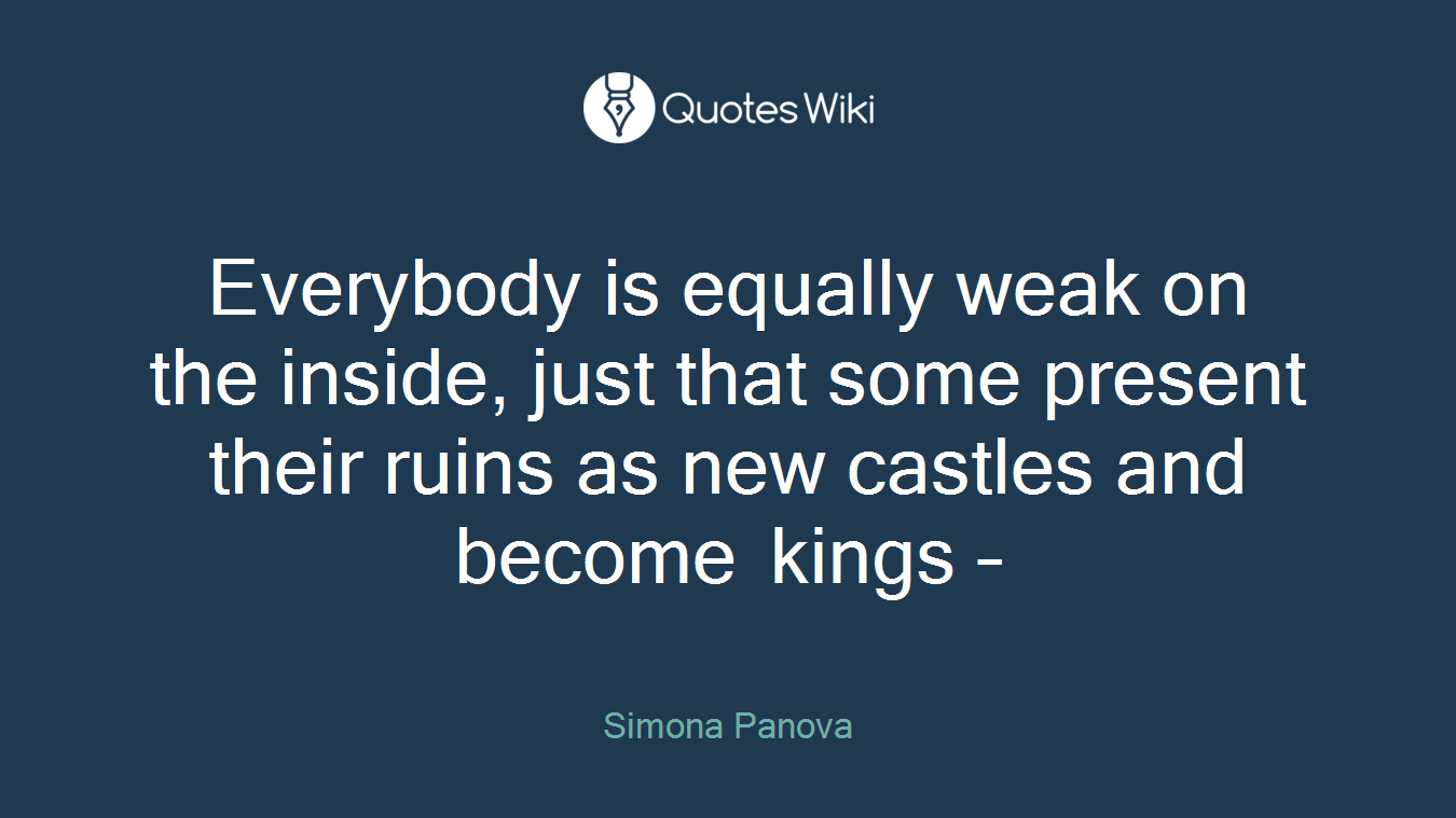 Everybody is equally weak on the inside, just that some present their ruins as new castles and become kings –