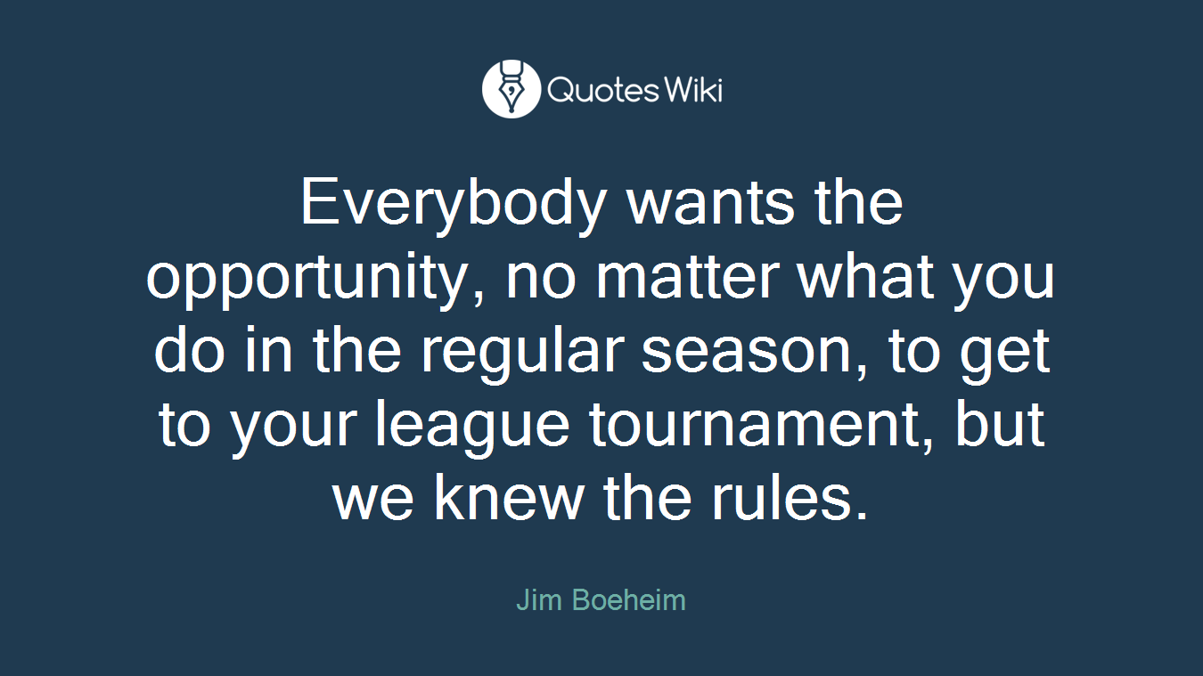 Everybody wants the opportunity, no matter what you do in the regular season, to get to your league tournament, but we knew the rules.