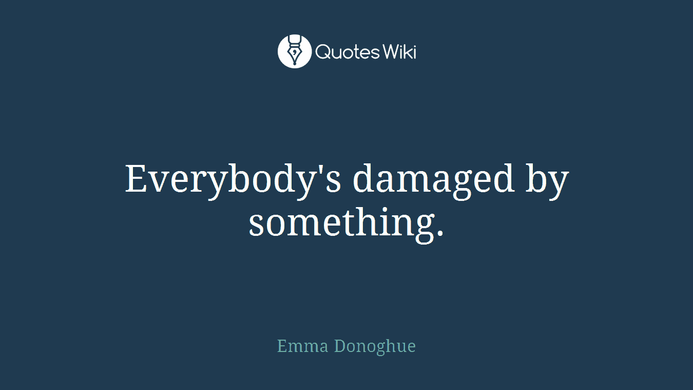 Everybody's damaged by something.
