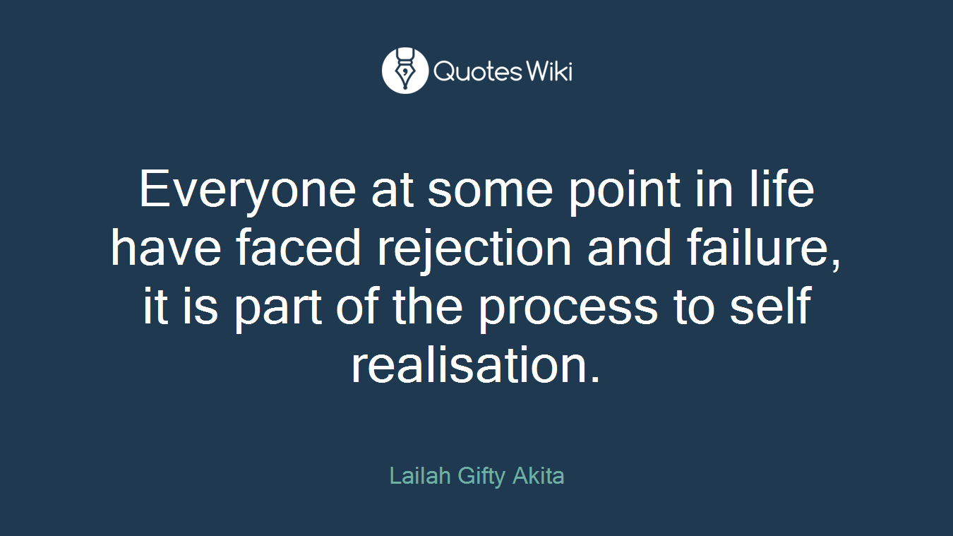 Everyone at some point in life have faced rejection and failure, it is part of the process to self realisation.