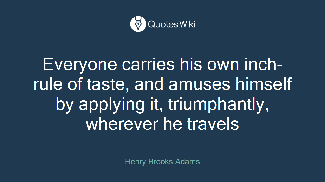 Everyone carries his own inch-rule of taste, and amuses himself by applying it, triumphantly, wherever he travels