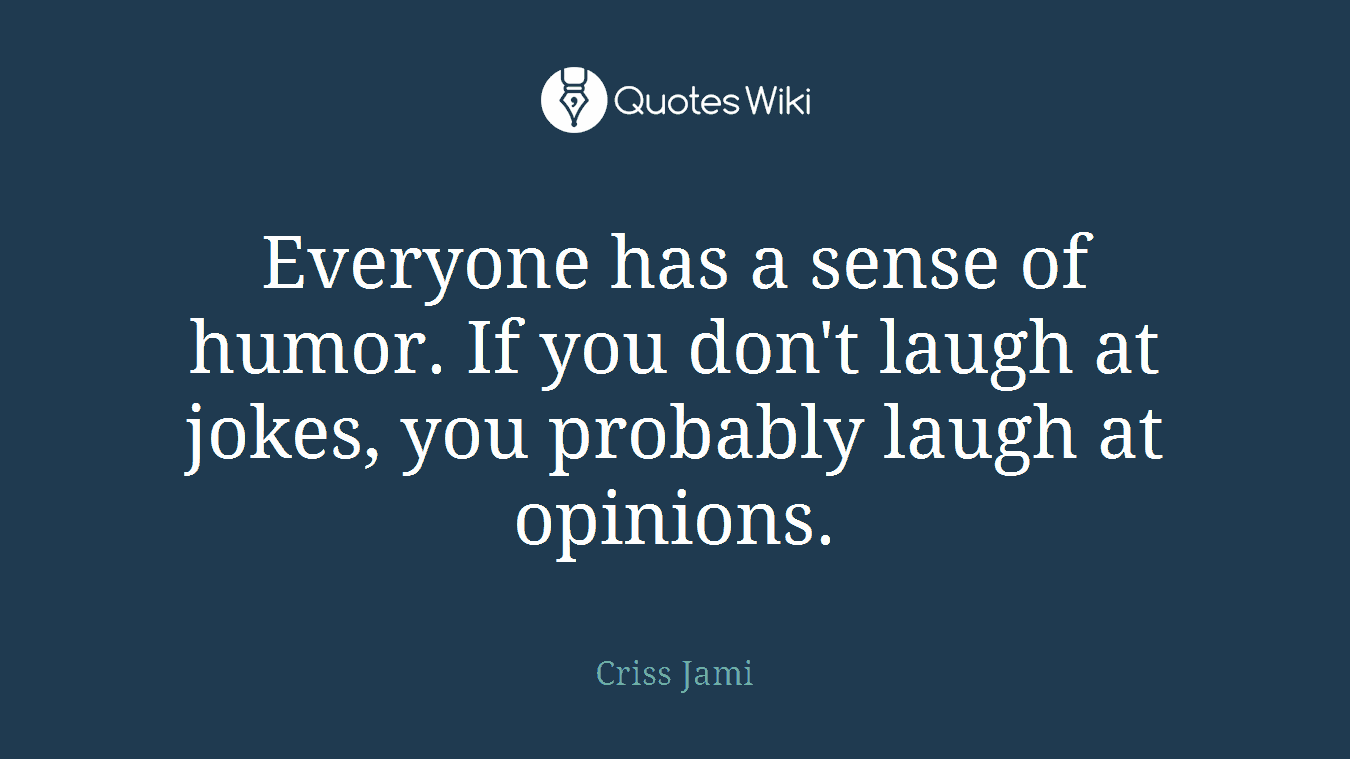 Everyone has a sense of humor. If you don't laugh at jokes, you probably laugh at opinions.