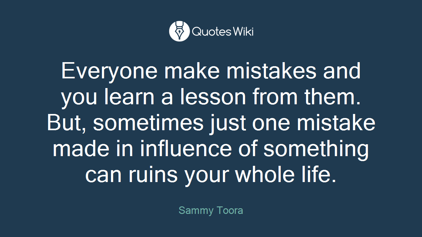 Everyone make mistakes and you learn a lesson from them. But, sometimes just one mistake made in influence of something can ruins your whole life.
