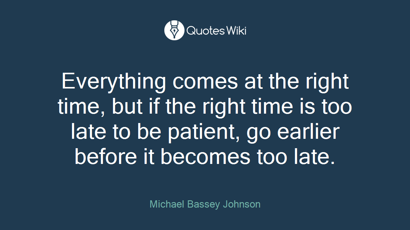 Everything comes at the right time, but if the right time is too late to be patient, go earlier before it becomes too late.