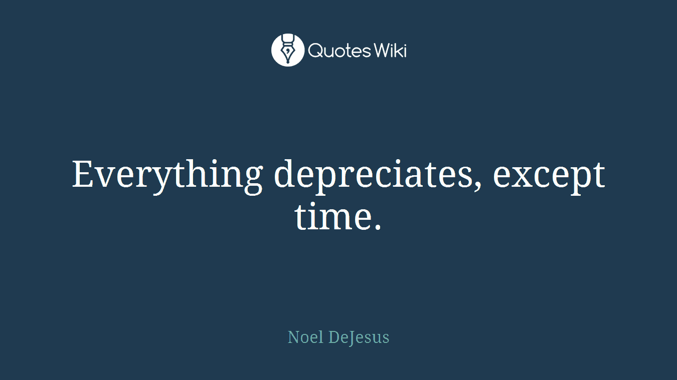Everything depreciates, except time.