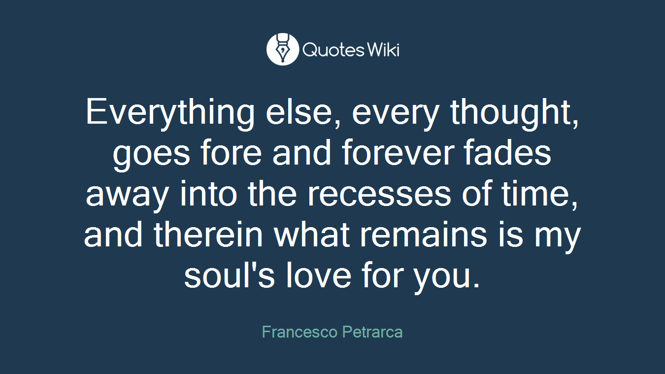 Everything else, every thought, goes fore and forever fades away into the recesses of time, and therein what remains is my soul's love for you.