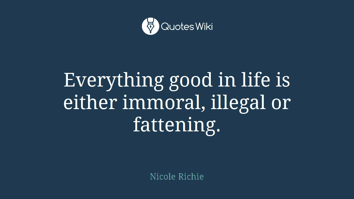 Everything good in life is either immoral, illegal or fattening.