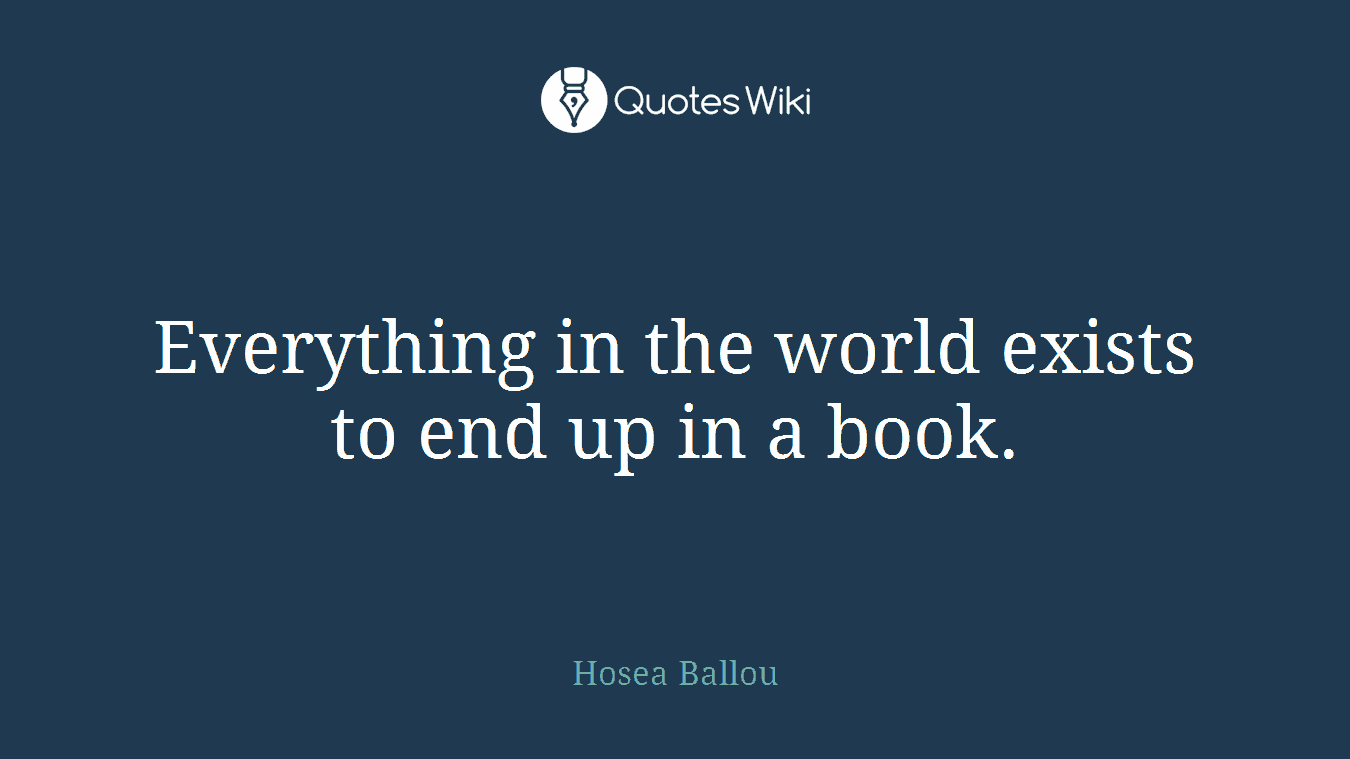 Everything in the world exists to end up in a book.