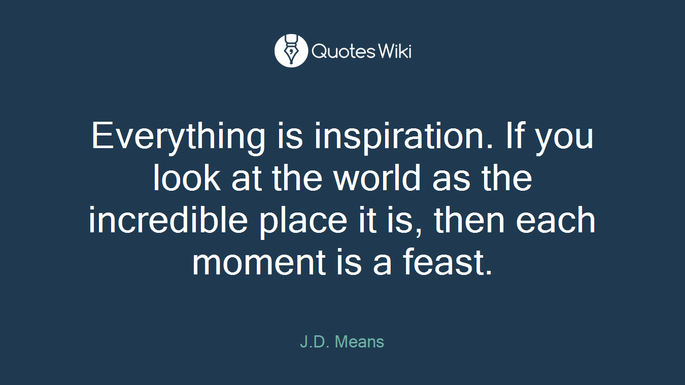 Everything is inspiration. If you look at the world as the incredible place it is, then each moment is a feast.