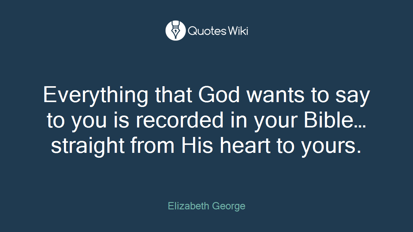 Everything that God wants to say to you is recorded in your Bible…straight from His heart to yours.