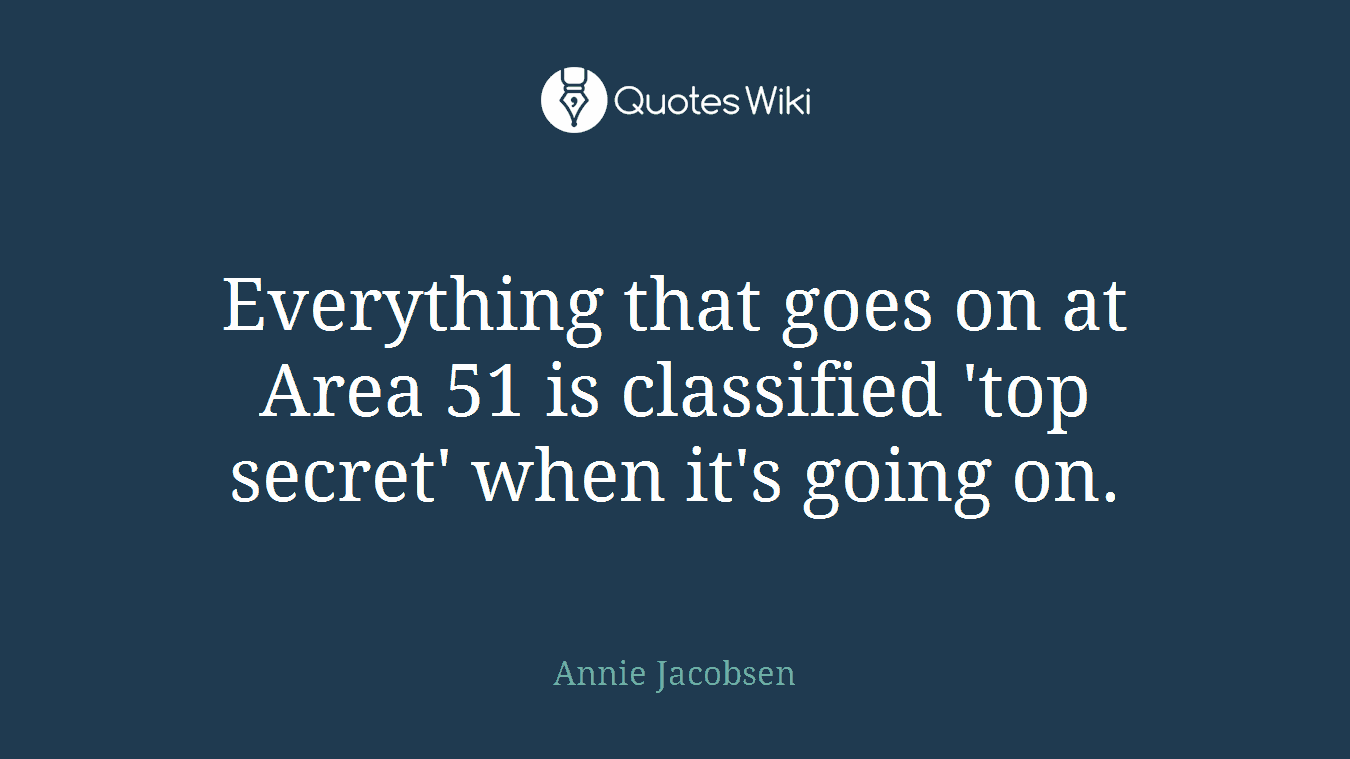 Everything that goes on at Area 51 is classified 'top secret' when it's going on.