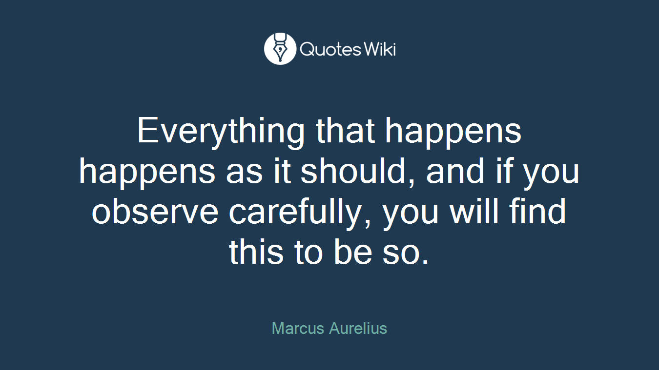 Everything that happens happens as it should, and if you observe carefully, you will find this to be so.