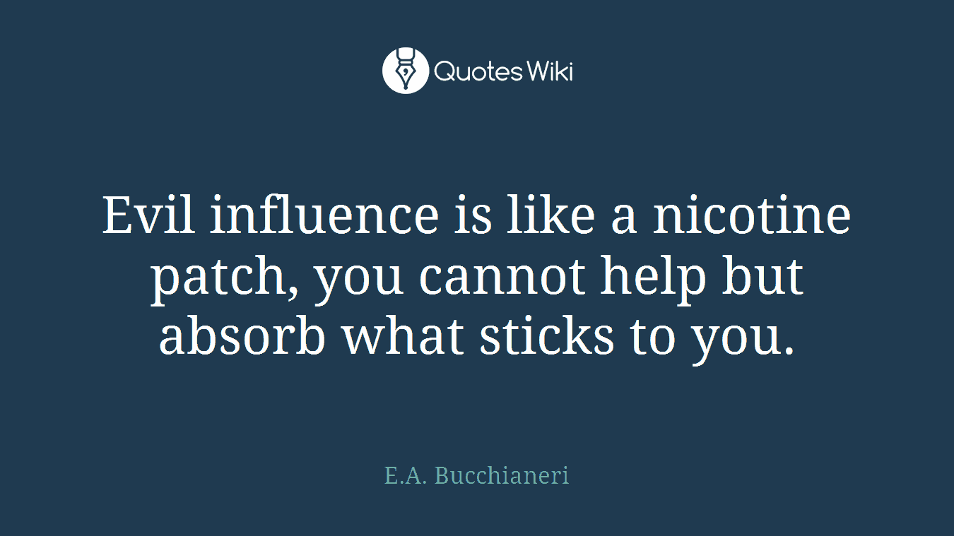 Evil influence is like a nicotine patch, you cannot help but absorb what sticks to you.
