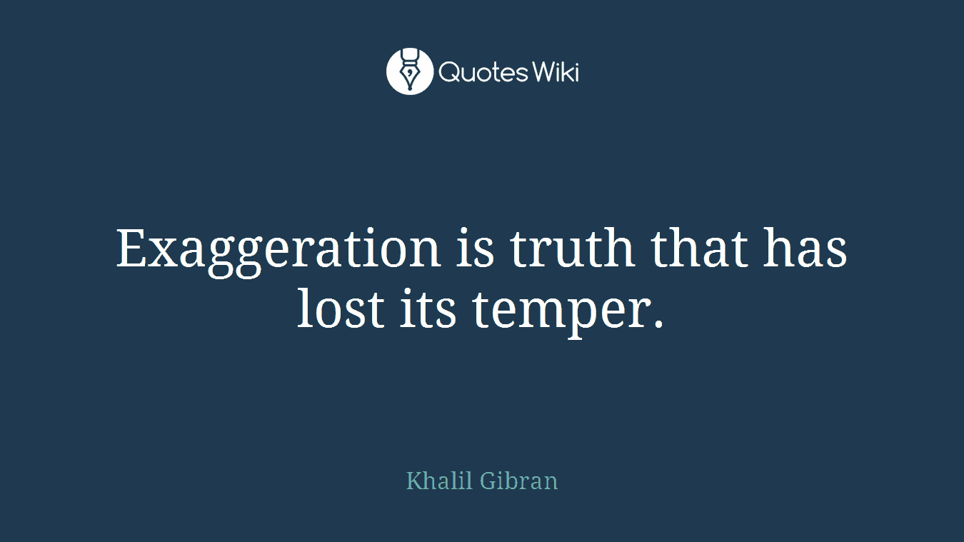 Exaggeration is truth that has lost its temper.