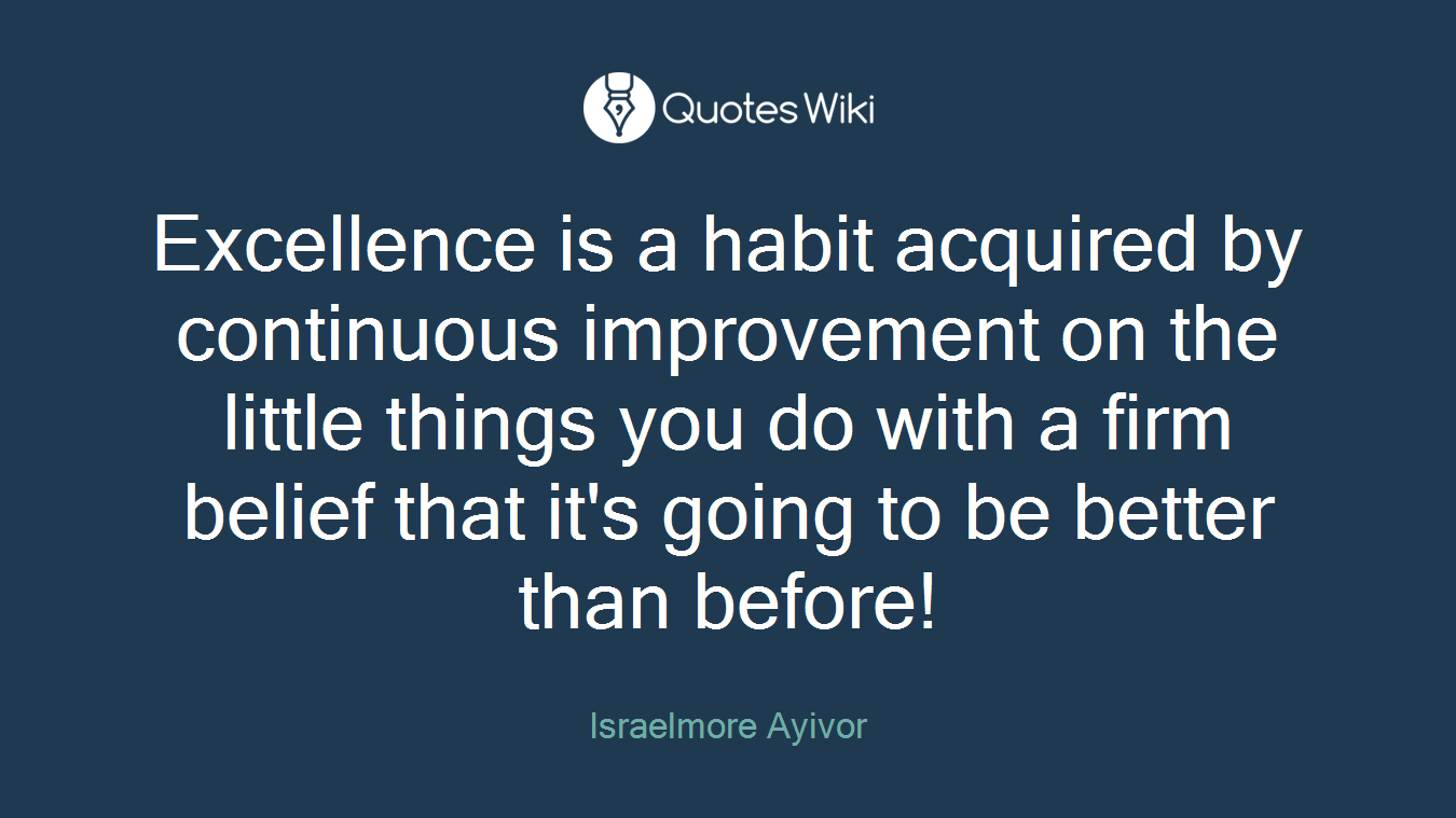 Excellence is a habit acquired by continuous improvement on the little things you do with a firm belief that it's going to be better than before!