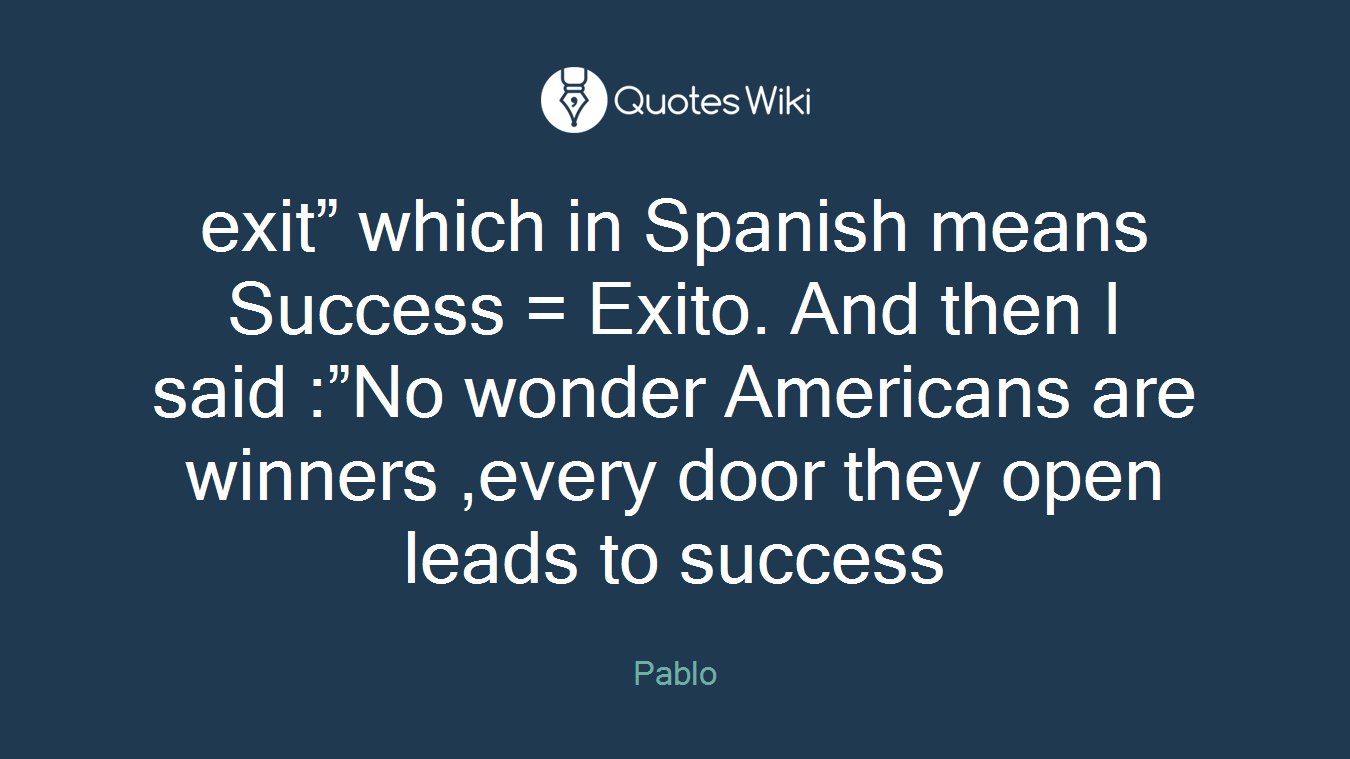 """exit"""" which in Spanish means Success = Exito. And then I said :""""No wonder Americans are winners ,every door they open leads to success"""