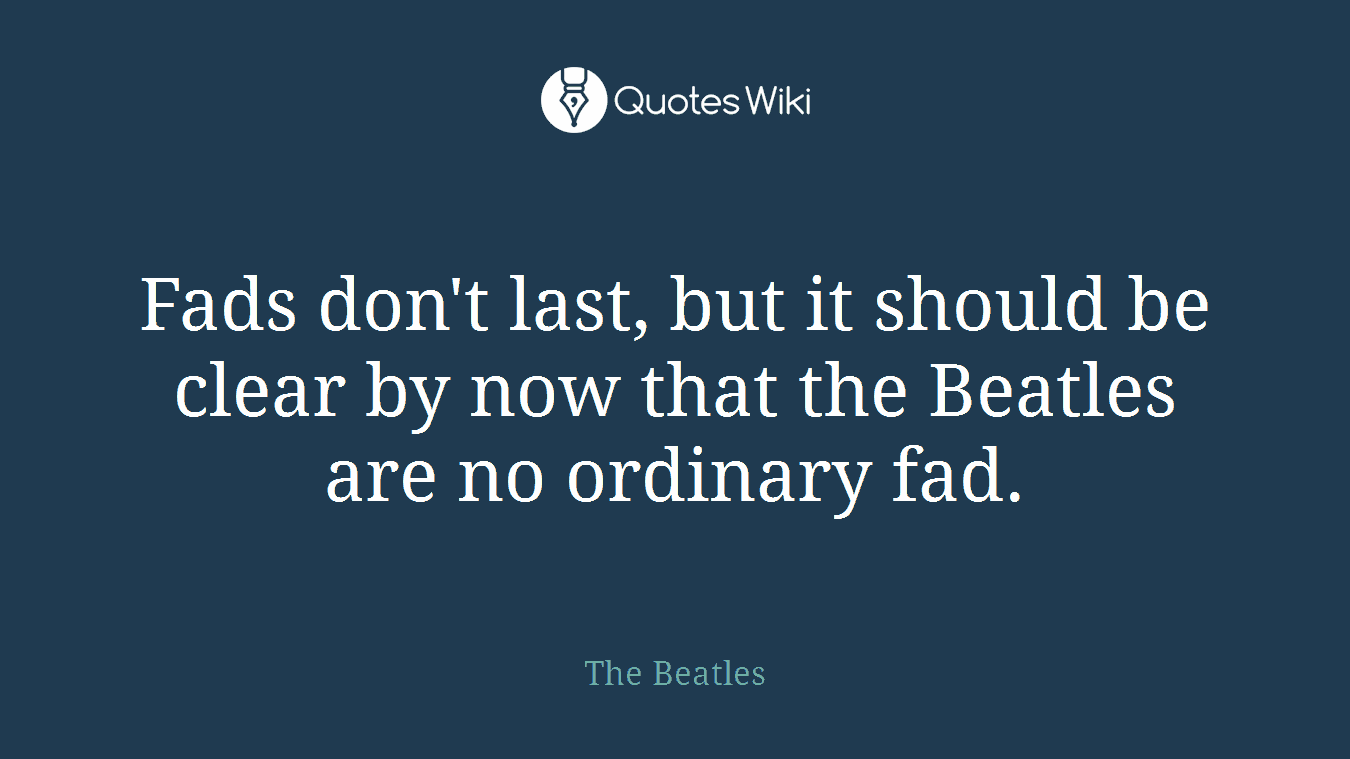 Fads don't last, but it should be clear by now that the Beatles are no ordinary fad.