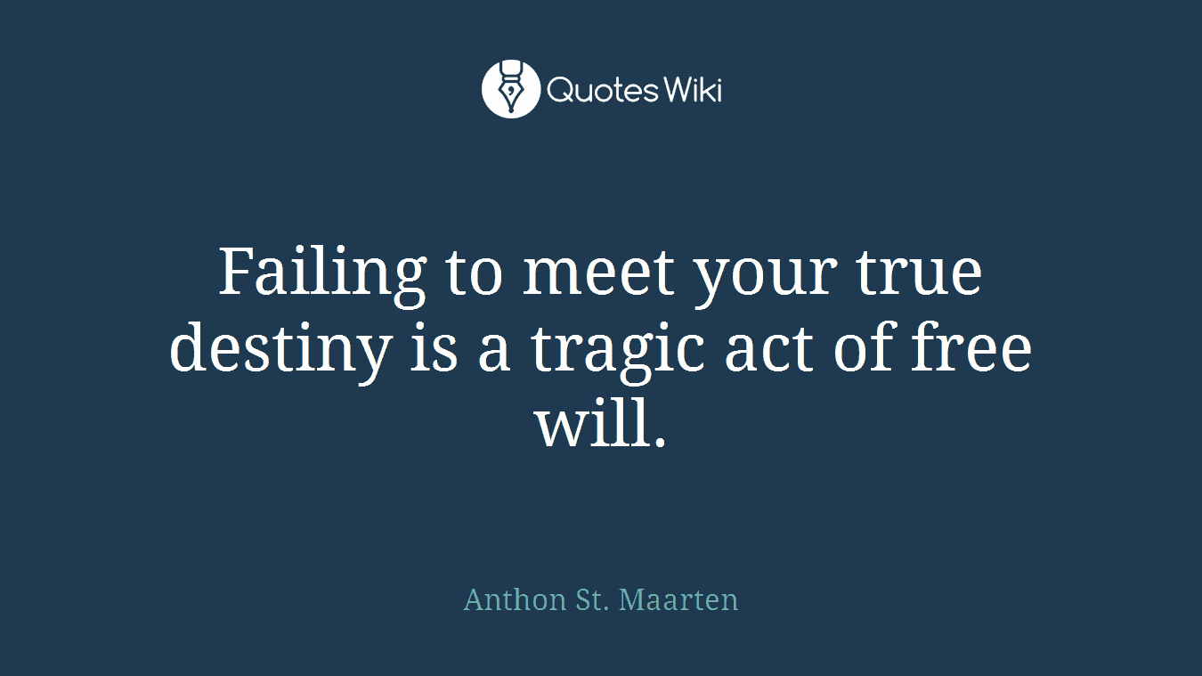 Failing to meet your true destiny is a tragic act of free will.