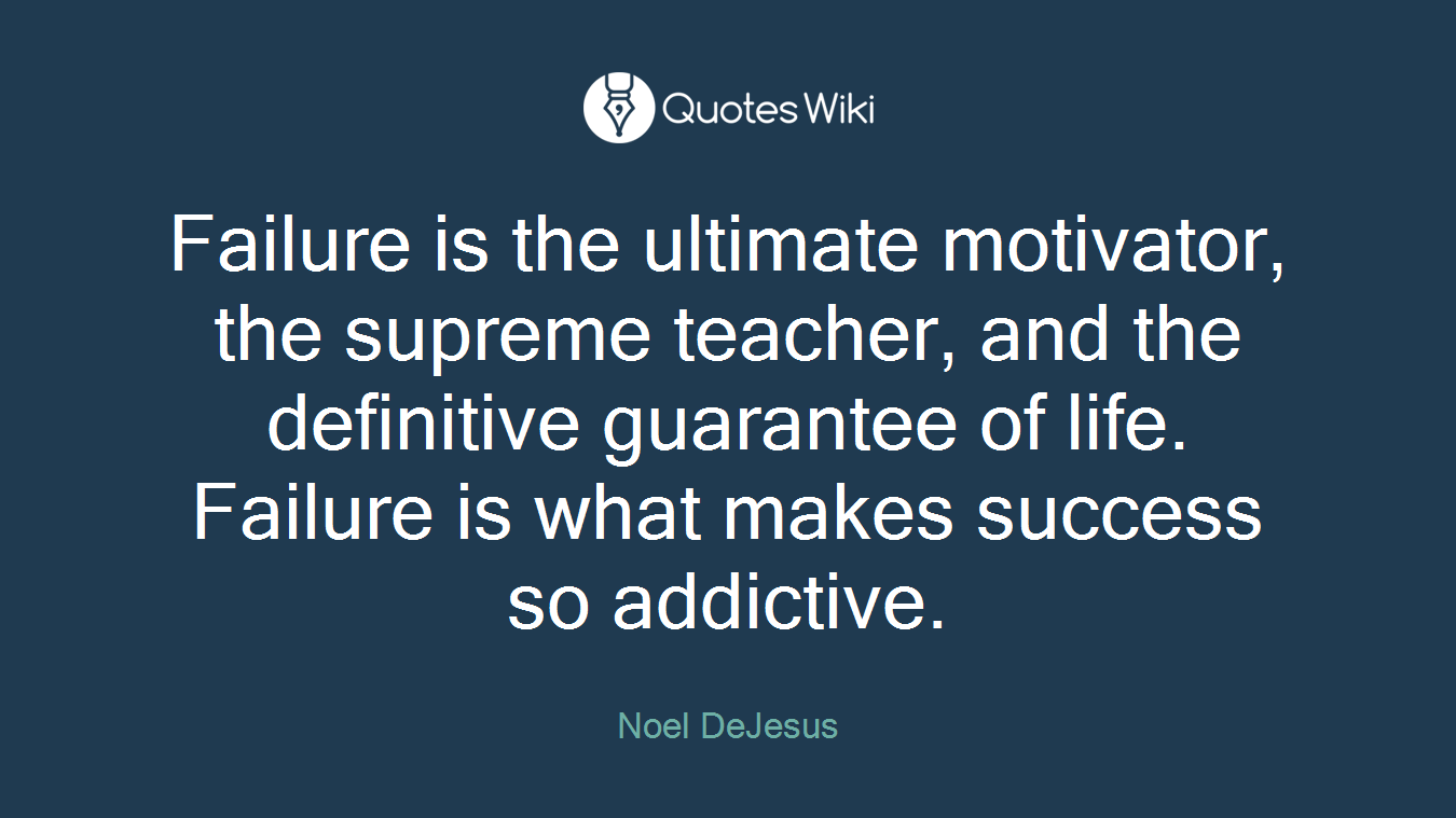 Failure is the ultimate motivator, the supreme teacher, and the definitive guarantee of life. Failure is what makes success so addictive.
