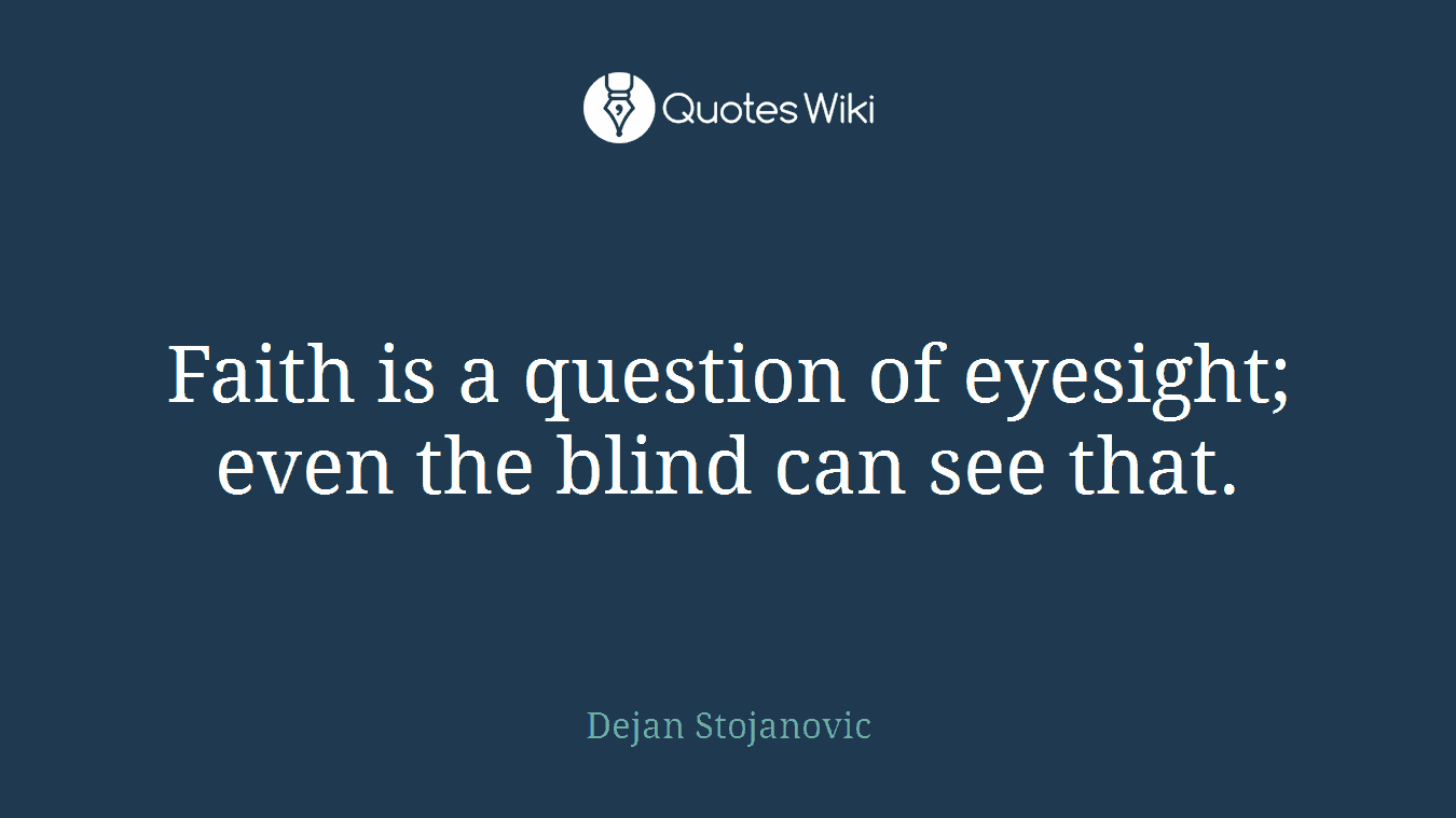 Faith is a question of eyesight; even the blind can see that.