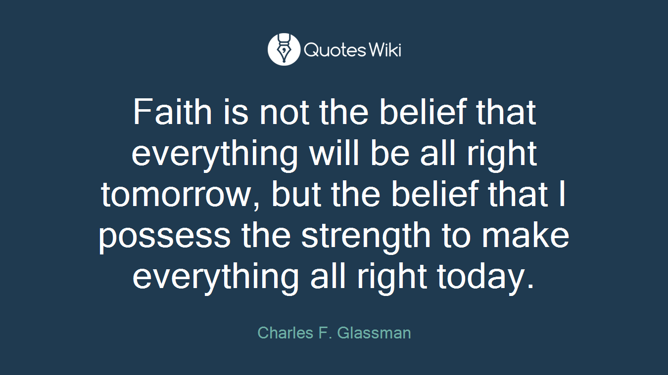 Faith is not the belief that everything will be all right tomorrow, but the belief that I possess the strength to make everything all right today.