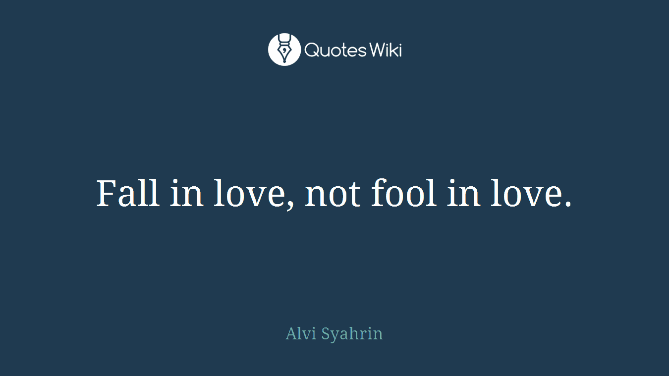 Fall in love, not fool in love.