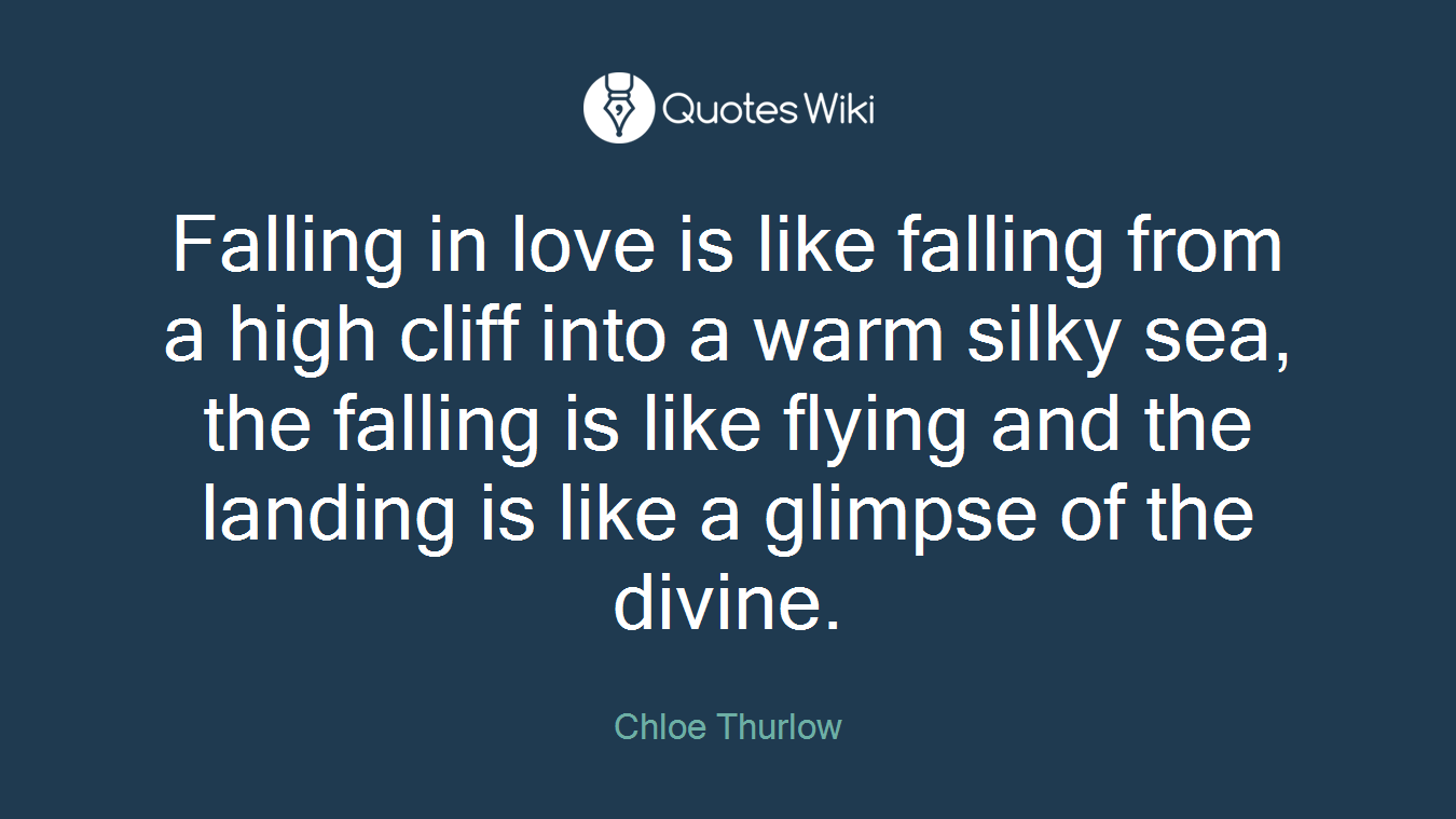 Falling in love is like falling from a high cliff into a warm silky sea, the falling is like flying and the landing is like a glimpse of the divine.
