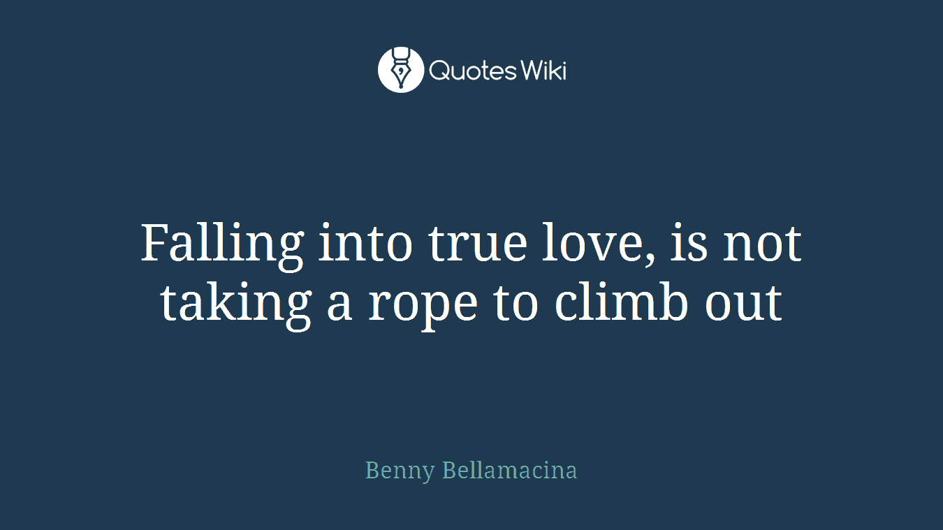 Falling into true love, is not taking a rope to climb out
