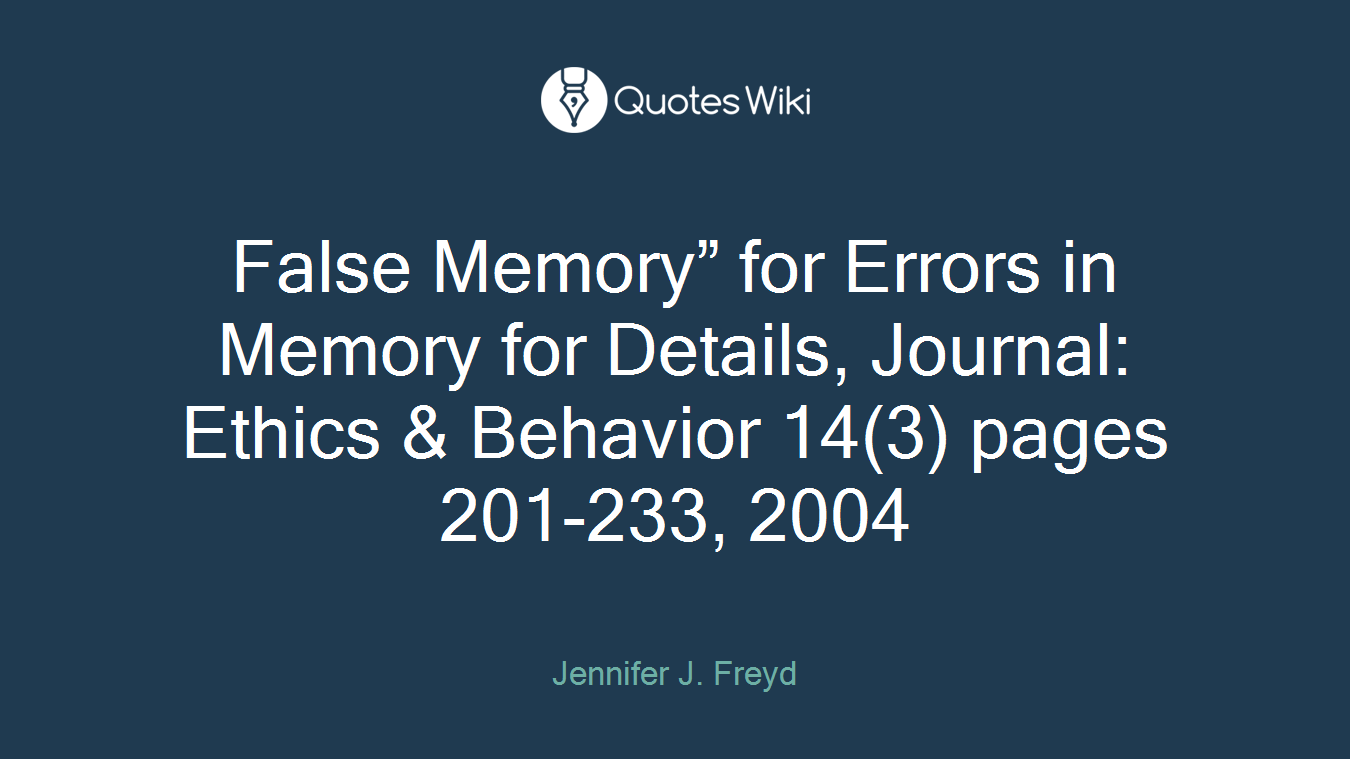 "False Memory"" for Errors in Memory for Details, Journal: Ethics & Behavior 14(3) pages 201-233, 2004"