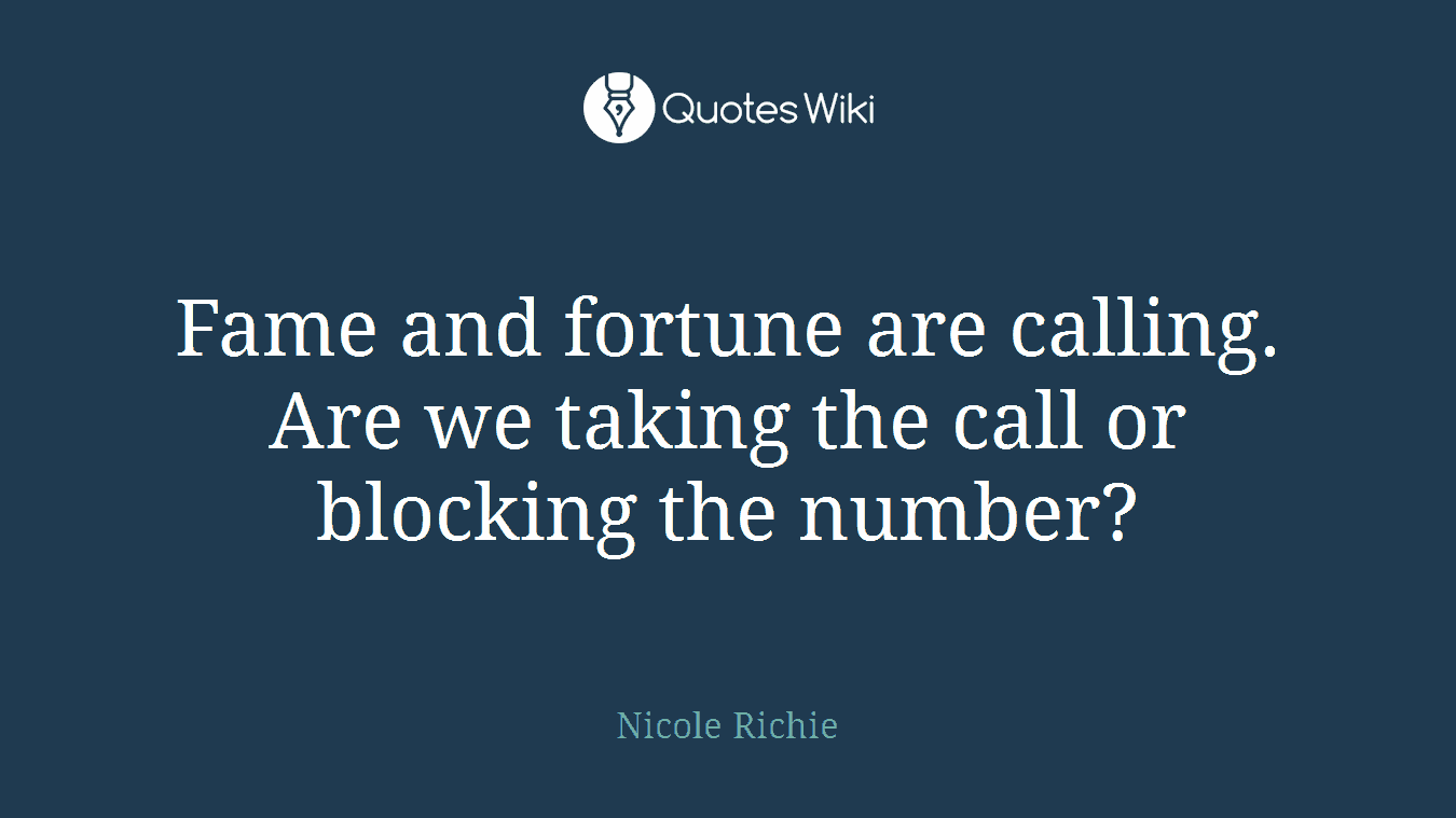 Fame and fortune are calling. Are we taking the call or blocking the number?