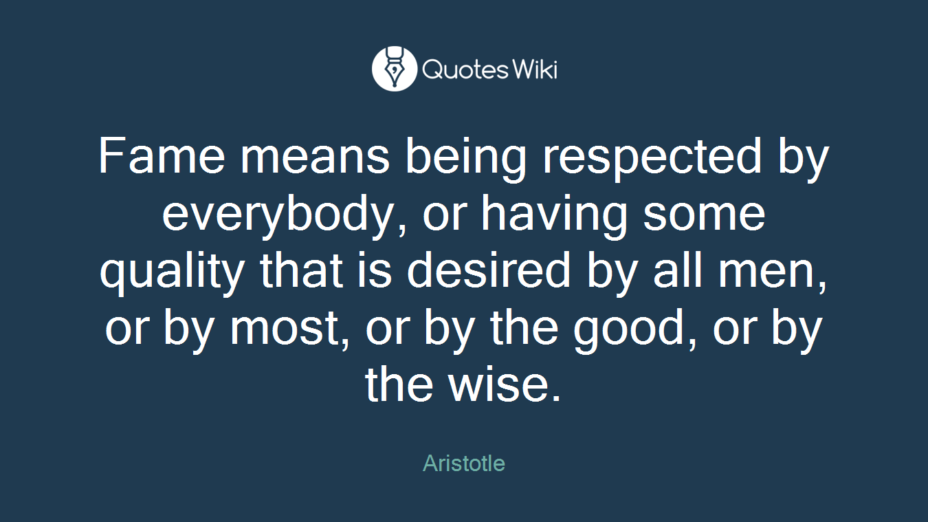 Fame means being respected by everybody, or having some quality that is desired by all men, or by most, or by the good, or by the wise.