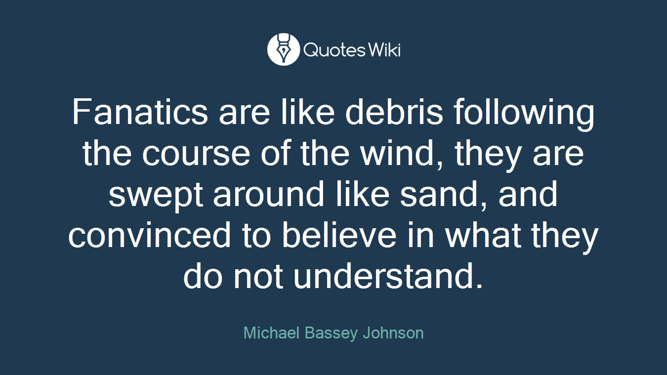 Fanatics are like debris following the course of the wind, they are swept around like sand, and convinced to believe in what they do not understand.