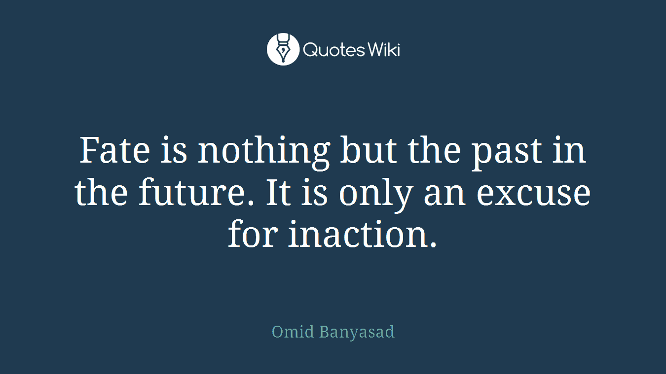 Fate is nothing but the past in the future. It is only an excuse for inaction.